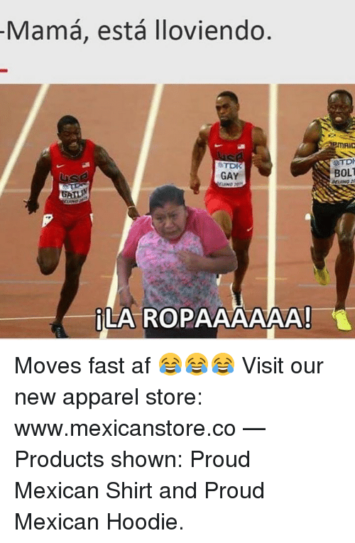 tdi: Mama, esta lloviendo  TDK  GAY  LA RO  TDI  BOLT Moves fast af 😂😂😂  Visit our new apparel store: www.mexicanstore.co   — Products shown: Proud Mexican Shirt and Proud Mexican Hoodie.