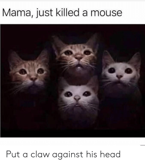 Claw: Mama, just killed a mouse Put a claw against his head