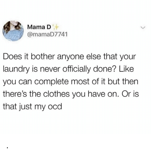 ocd: MamaD  @mamaD7741  Does it bother anyone else that your  laundry is never officially done? Like  you can complete most of it but then  there's the clothes you have on. Or is  that just my ocd .