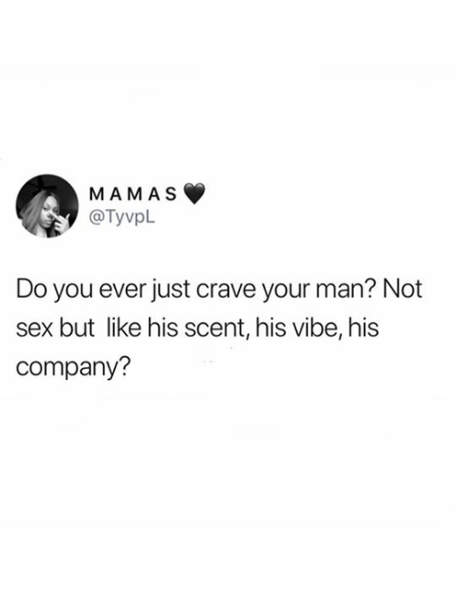 Company, Man, and You: MAMAS  @TyvpL  Do you ever just crave your man? Not  but like his scent, his vibe, his  company?