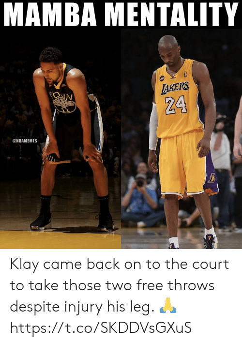 mentality: MAMBA MENTALITY  AKERS  IN  The  24  @NBAMEMES Klay came back on to the court to take those two free throws despite injury his leg. 🙏 https://t.co/SKDDVsGXuS