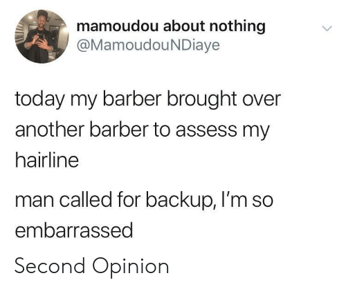 backup: mamoudou about nothing  @MamoudouNDiaye  today my barber brought over  another barber to assess my  hairline  man called for backup, I'm so  embarrassed Second Opinion