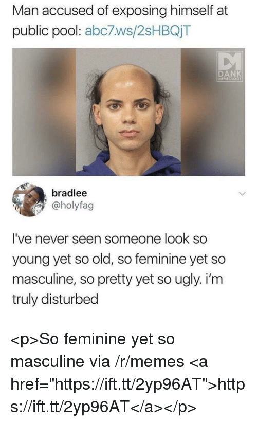 """Dank, Memes, and Ugly: Man accused of exposing himself at  public pool: abc7ws/2sHBQjT  DANK  MEMEOLOGY  bradlee  @holyfag  I've never seen someone look so  young yet so old, so feminine yet so  masculine, so pretty yet so ugly. i'm  truly disturbed <p>So feminine yet so masculine via /r/memes <a href=""""https://ift.tt/2yp96AT"""">https://ift.tt/2yp96AT</a></p>"""
