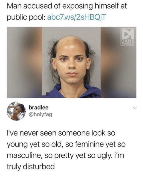 Masculine: Man accused of exposing himself at  public pool: abc7ws/2sHBQjT  DANK  MEMEOLOGY  bradlee  @holyfag  I've never seen someone look so  young yet so old, so feminine yet so  masculine, so pretty yet so ugly. i'm  truly disturbed