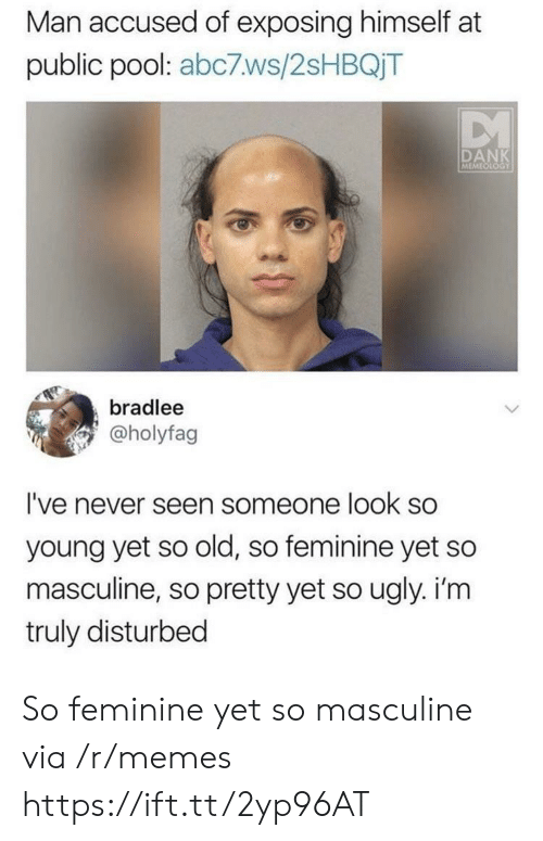 Dank, Memes, and Ugly: Man accused of exposing himself at  public pool: abc7ws/2sHBQjT  DANK  MEMEOLOGY  bradlee  @holyfag  I've never seen someone look so  young yet so old, so feminine yet so  masculine, so pretty yet so ugly. i'm  truly disturbed So feminine yet so masculine via /r/memes https://ift.tt/2yp96AT