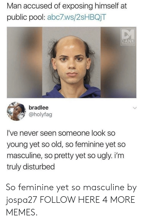 Dank, Memes, and Target: Man accused of exposing himself at  public pool: abc7ws/2sHBQjT  DANK  MEMEOLOGY  bradlee  @holyfag  I've never seen someone look so  young yet so old, so feminine yet so  masculine, so pretty yet so ugly. i'm  truly disturbed So feminine yet so masculine by jospa27 FOLLOW HERE 4 MORE MEMES.