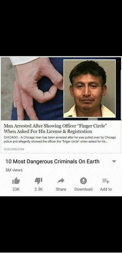 "Chicago, Police, and Earth: Man Arrested After Showing Officer ""Finger Circle""  When Asked For His License & Registration  CHICAGO- A Chicago man has been arrested after he was pulled over by Chicago  police and alegedly showed the officer the ""finger circle when asked for his  HUZLERS.COM  10 Most Dangerous Criminals On Earth  5M views  23K  2.3K  Share Download Add to"