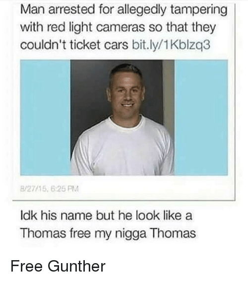 Cars, Funny, and My Nigga: Man arrested for allegedly tampering  with red light cameras so that they  couldn't ticket cars bit.ly/1Kblzq3  8/27115 6:25 PM  ldk his name but he look like a  Thomas free my nigga Thomas Free Gunther