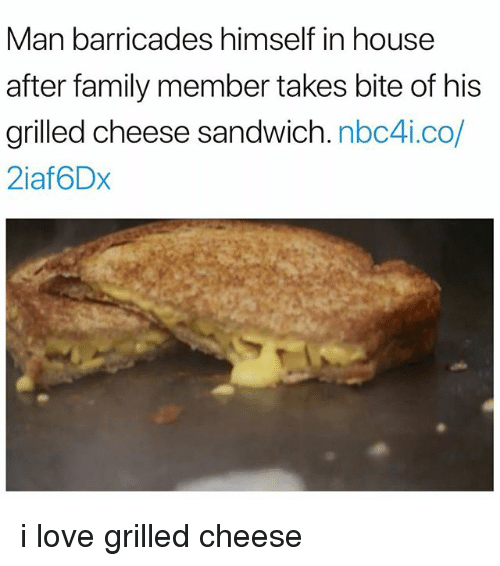 Family, Love, and House: Man barricades himself in house  after family member takes bite of his  grilled cheese sandwich. nbc4i.co/  2iaf6Dx i love grilled cheese