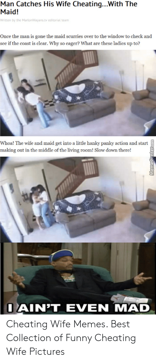 Cheating Wife Memes: Man Catches His Wife Cheating...With The  Maid!  Written by the MartonWayans.tv editorial team  Once the man is gone the maid scurries over to the window to check and  see if the coast is clear. Why so eager? What are these ladies up to?  Whoa! The wife and maid get into a little hanky panky action and start  making out in the middle of the living room! Slow down there!  IAINTEVEN MAD Cheating Wife Memes. Best Collection of Funny Cheating Wife Pictures