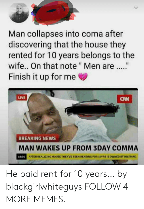 """renting: Man collapses into coma after  discovering that the house they  rented for 10 years belongs to the  wife.. On that note """" Men are.  Finish it up for me  LIVE  CNN  BREAKING NEWS  MAN WAKES UP FROM 3DAY COMMA  AFTER REALIZING HOUSE THEY'VE BEEN RENTING FOR 10YRS IS OWNED BY HIS WIFE  19:01 He paid rent for 10 years… by blackgirlwhiteguys FOLLOW 4 MORE MEMES."""
