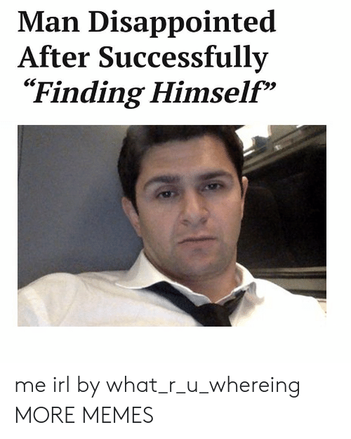 """What R: Man Disappointed  After Successfully  Finding Himself""""  29 me irl by what_r_u_whereing MORE MEMES"""
