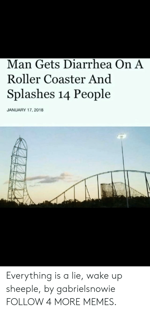 splashes: Man Gets Diarrhea On A  Roller Coaster And  Splashes 14 People  JANUARY 17, 2018 Everything is a lie, wake up sheeple, by gabrielsnowie FOLLOW 4 MORE MEMES.
