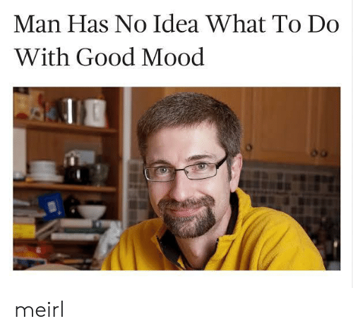 Mood, Good, and MeIRL: Man Has No Idea What To Do  With Good Mood meirl