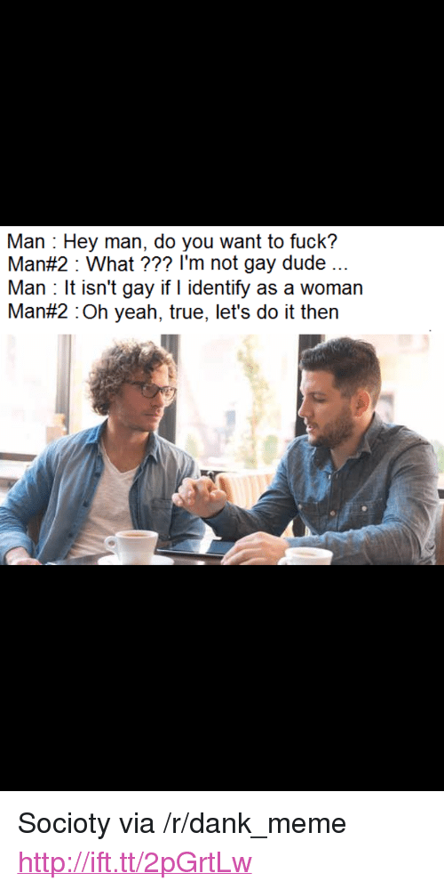 "Fuck Man: Man Hey man, do you want to fuck?  Man#2 : What ??? I'm not gay dude  Man t isn't gay if I identify as a woman  Man#2 :Oh yeah, true, let's do it then <p>Socioty via /r/dank_meme <a href=""http://ift.tt/2pGrtLw"">http://ift.tt/2pGrtLw</a></p>"