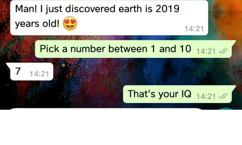 Earth, Old, and Man: Man! I just discovered earth is 2019  years old!  14:21  Pick a number between 1 and 10 14:21  14:21  That's your lQ 14:21