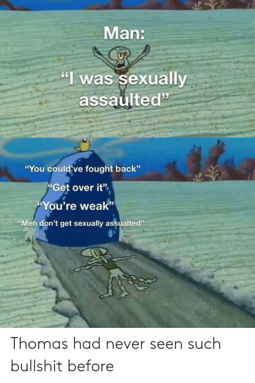 """Sexually: Man:  """"I was sexually  assaulted""""  """"You could've fought back""""  Get over it""""  You're weak""""  """"Men don't get sexually assualted"""" Thomas had never seen such bullshit before"""