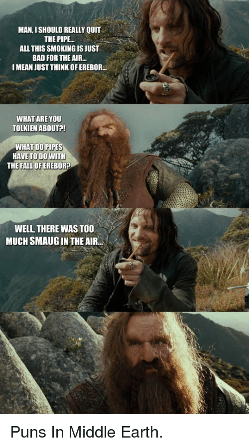 middle earth: MAN, ISHOULD REALLY QUIT  THE PIPE..  ALL THIS SMOKING IS JUST  BAD FOR THE AIR.  I MEAN JUST THINK OFEREBOR  WHAT ARE YOU  TOLKIEN ABOUT?  WHAT DO PIPES  HAVE TO D0 WITH  THE FALL OF EREBOR?  WELL THERE WAS TOO  MUCH SMAUG IN THE AIR. <p>Puns In Middle Earth.</p>
