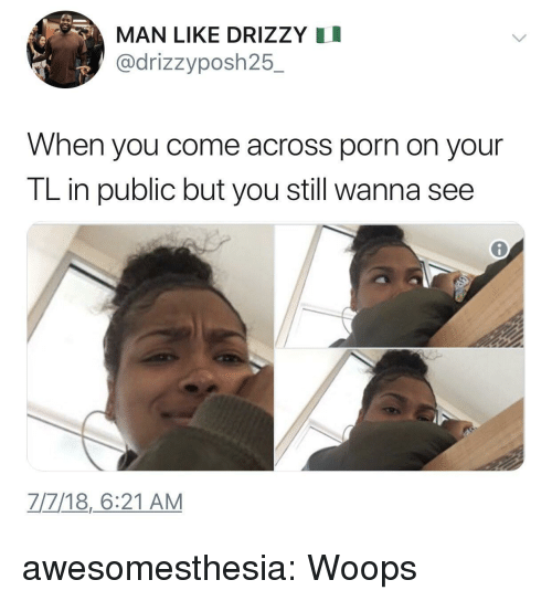 Drizzy: MAN LIKE DRIZZY I  @drizzyposh25.  When you come across porn on your  TL in public but you still wanna see  7/7/18,6:21 AM awesomesthesia:  Woops