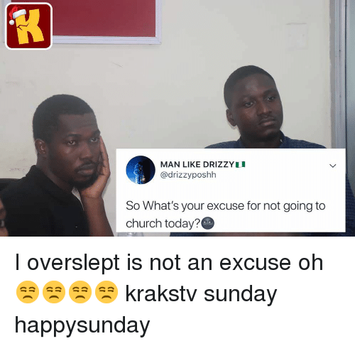 Church, Memes, and Today: MAN LIKE DRIZZYI  @drizzyposhh  So What's your excuse for not going to  church today? I overslept is not an excuse oh 😒😒😒😒 krakstv sunday happysunday