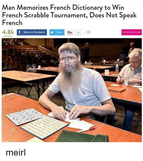 Share On: Man Memorizes French Dictionary to Win  French Scrabble Tournament, Does Not Speak  French  4.8k  Pin  Share on Facebook  Tweet  SUBSCRIBE NOW  SHARES  17 meirl