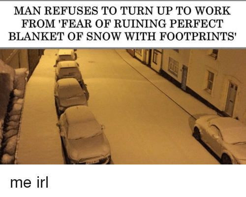 Turn Up, Work, and Snow: MAN REFUSES TO TURN UP TO WORK  FROM 'FEAR OF RUINING PERFECT  BLANKET OF SNOW WITH FOOTPRINTS' me irl