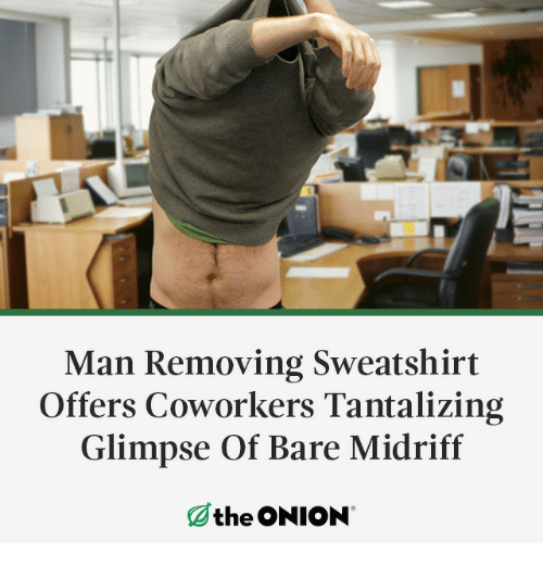 The Onion, Onion, and Coworkers: Man Removing Sweatshirt  Offers Coworkers Tantalizing  Glimpse Of Bare Midriff  the ONION