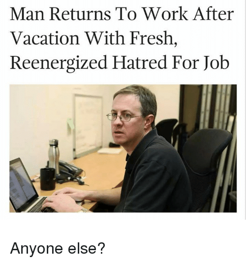 Fresh, Funny, and Work: Man Returns To Work After  Vacation With Fresh,  Reenergized Hatred For Job Anyone else?