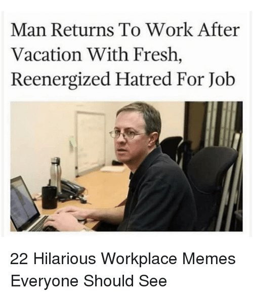 Fresh, Memes, and Work: Man Returns To Work After  Vacation With Fresh,  Reenergized Hatred For Job 22 Hilarious Workplace Memes Everyone Should See