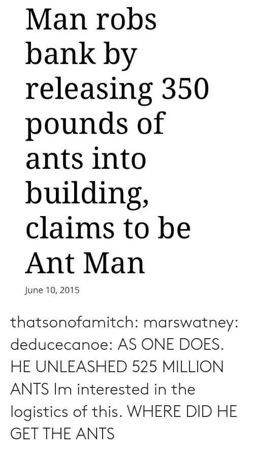 Fake, True, and Tumblr: Man robs  bank by  releasing 350  pounds of  ants into  building,  claims to be  Ant Man  June 10, 2015 thatsonofamitch:  marswatney:  deducecanoe:  AS ONE DOES.          HE UNLEASHED 525 MILLION ANTS   Im interested in the logistics of this. WHERE DID HE GET THE ANTS