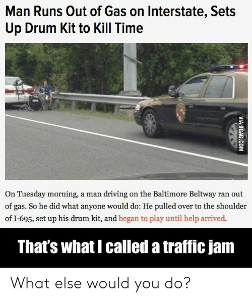 9gag, Driving, and Traffic: Man Runs Out of Gas on Interstate, Sets  Up Drum Kit to Kill Time  PER  On Tuesday morning, a man driving on the Baltimore Beltway ran out  of gas. So he did what anyone would do: He pulled over to the shoulder  of I-695, set up his drum kit, and began to play until help arrived.  That's what I called a traffic jam  VIA 9GAG.COM What else would you do?