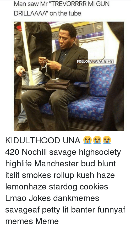 Cookiness: Man saw Mr ''TREVORRRR MI GUN  DRILLAAAA' on the tube  FOLLOW OWARnnzn KIDULTHOOD UNA 😭😭😭 420 Nochill savage highsociety highlife Manchester bud blunt itslit smokes rollup kush haze lemonhaze stardog cookies Lmao Jokes dankmemes savageaf petty lit banter funnyaf memes Meme