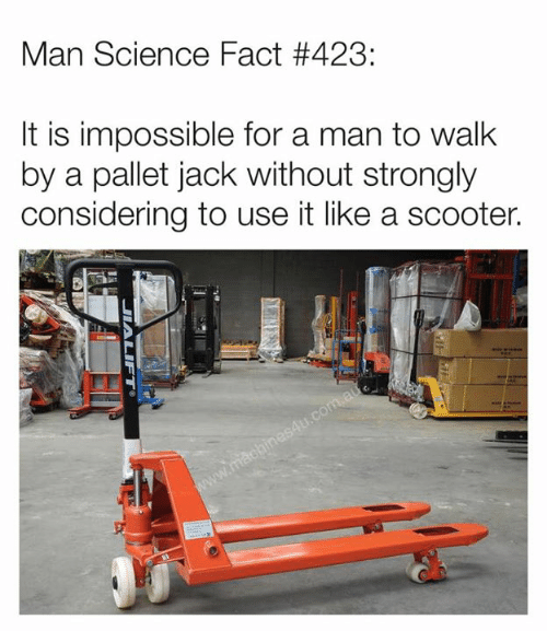 pallet: Man Science Fact #423:  lt is impossible for a man to walk  by a pallet jack without strongly  considering to use it like a scooter.