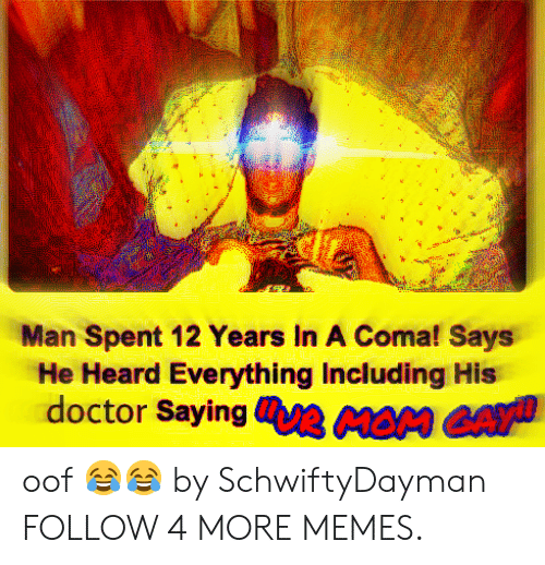 Deepfriedmemes: Man Spent 12 Years In A Coma! Says  He Heard Everything Including His  doctor SayinguR MOM GAY oof 😂😂 by SchwiftyDayman FOLLOW 4 MORE MEMES.