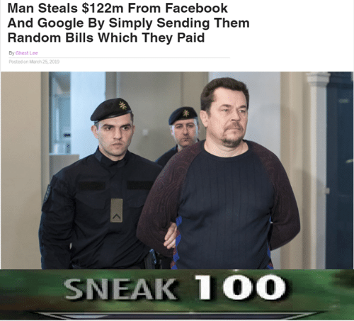 Facebook, Google, and Dank Memes: Man Steals $122m From Facebook  And Google By Simply Sending Them  Random Bills Which They Paid  By Ghast Lee  Posted on March 25,2019  SNEAK 1O0