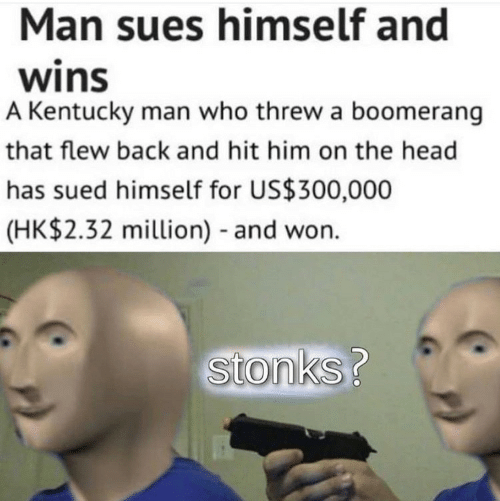 Kentucky: Man sues himself and  wins  A Kentucky man who threw a boomerang  that flew back and hit him on the head  has sued himself for US$300,000  (HK$2.32 million) and won.  Stonks?