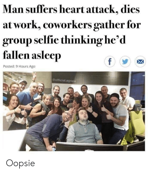 Selfie, Work, and Heart: Man suffers heart attack, dies  at work, coworkers gather for  group selfie thinking he'd  fallen asleep  f  Posted: 9 Hours Ago  @official agnes Oopsie