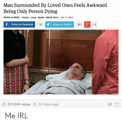 Share On: Man Surrounded By Loved Ones Feels Awkward  Being Only Person Dying  NEWS IN BRIEF Family Local Death ISSUE 50-41 Oct 17,2014  Share on Facebook  12  Share on Twitter  20  513,246 notes  14 hours ago Me IRL