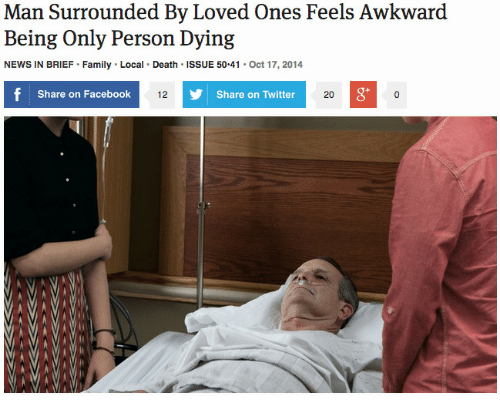 Share On: Man Surrounded By Loved Ones Feels Awkward  Being Only Person Dying  NEWS IN BRIEF Family Local Death ISSUE 50.41 Oct 17, 2014  Share on Facebook  g*  12  Share on Twitter  20