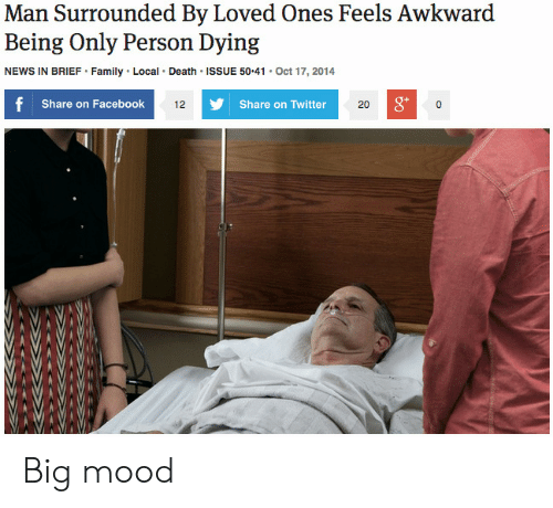 Share On: Man Surrounded By Loved Ones Feels Awkward  Being Only Person Dying  NEWS IN BRIEF Family Local Death ISSUE 50.41 Oct 17, 2014  Share on Facebook  g*  12  Share on Twitter  20 Big mood