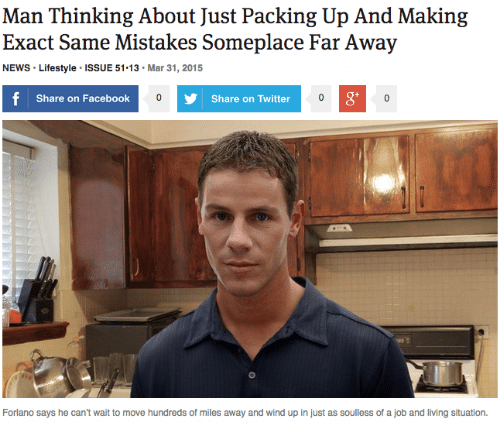 Share On: Man Thinking About Just Packing Up And Making  Exact Same Mistakes Someplace Far Away  NEWS Lifestyle ISSUE 51.13 Mar 31, 2015  Share on Facebook  Share on Twitter  gt  Forlano says he can't wait to move hundreds of miles away and wind up in just as soulless of a job and living situation.