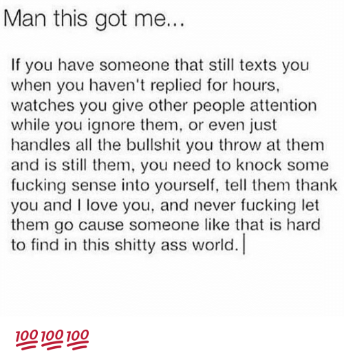 Hourse: Man this got me...  If you have someone that still texts you  when you haven't replied for hours,  watches you give other people attention  while you ignore them, or even just  handles all the bullshit you throw at them  and is sll them, you need to knock some  fucking sense into yourself, tell them thank  you and love you, and never fucking let  them go cause someone like that is hard  to find in this shitty ass world. 💯💯💯