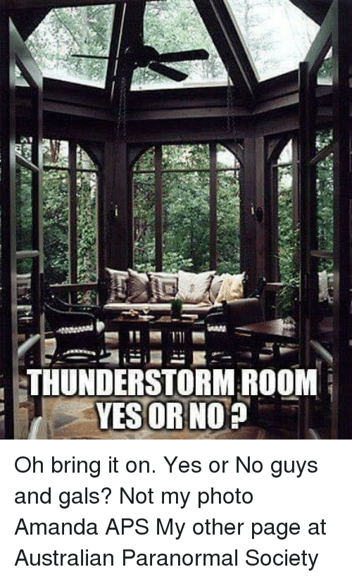 Thunderstorming: MAN  THUNDERSTORM ROOM  YES OR NO Oh bring it on. Yes or No guys and gals?   Not my photo   Amanda APS  My other page at Australian Paranormal Society