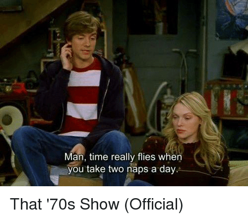 take two: Man, time really flies when  you take two naps a day That '70s Show (Official)