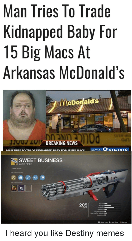 "Love My Job: Man Tries lo Trade  Kidnapped Baby For  15 Big Macs At  Arkansas McDonald's  McDonald's  BREAKING NEWS  NON Ω NICIA/C  MAN TRIES TO TRADE KIDNAppED RARY FOR 15 RIG MACS  SWEET BUSINESS  AUTO RIFLE  I love my job.""  WEAPON PERKS  WEAPON MODS  205  Impact  Range  ATTACK  Reload Speed ■  Rounds Per Minute 360  Magazine 99  12 Show Lore Hide Menu Dismiss I heard you like Destiny memes"