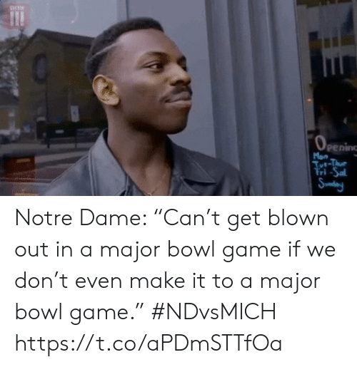 "Blown: Man  Tt-Thu  Tri-Sa  Sudeny Notre Dame: ""Can't get blown out in a major bowl game if we don't even make it to a major bowl game."" #NDvsMICH https://t.co/aPDmSTTfOa"