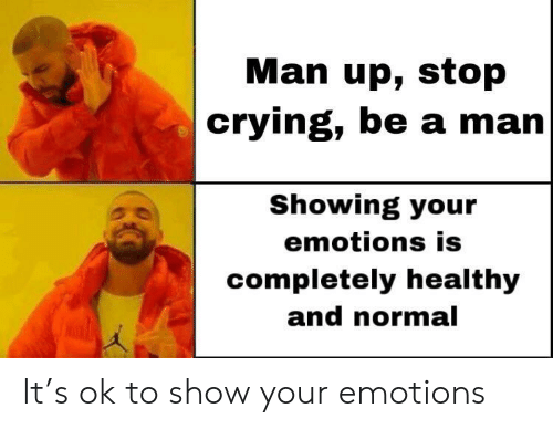 man up: Man up, stop  crying, be a man  Showing your  emotions is  completely healthy  and normal  Kal It's ok to show your emotions