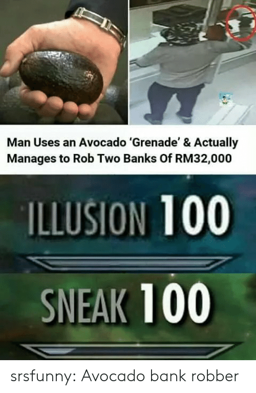 Tumblr, Avocado, and Bank: Man Uses an Avocado 'Grenade' & Actually  Manages to Rob Two Banks Of RM32,000  ILLUSION 100  SNEAK 100 srsfunny:  Avocado bank robber