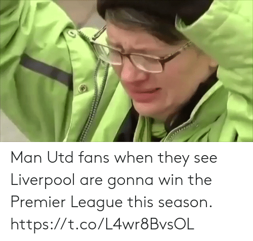utd: Man Utd fans when they see Liverpool are gonna win the Premier League this season.  https://t.co/L4wr8BvsOL