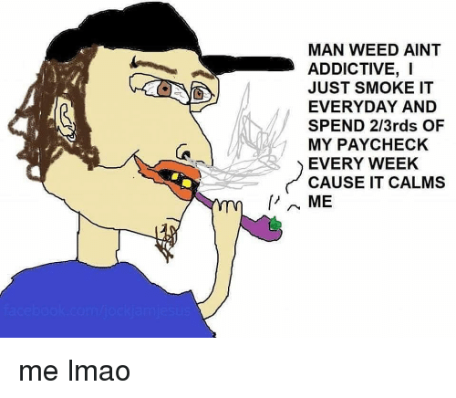 Lmao, Weed, and Dank Memes: MAN WEED AINT  ADDICTIVE, I  JUST SMOKE IT  EVERYDAY AND  SPEND 2/3rds OF  MY PAYCHECK  EVERY WEEK  CAUSE IT CALMS me lmao